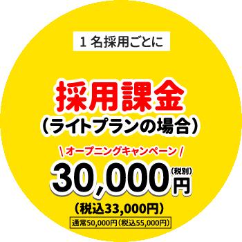 1名採用ごとに採用課金(ライトプランの場合)オープニングキャンペーン30,000円(税別)通常50,000円